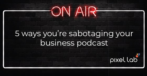 5 ways you're sabotaging your business podcast